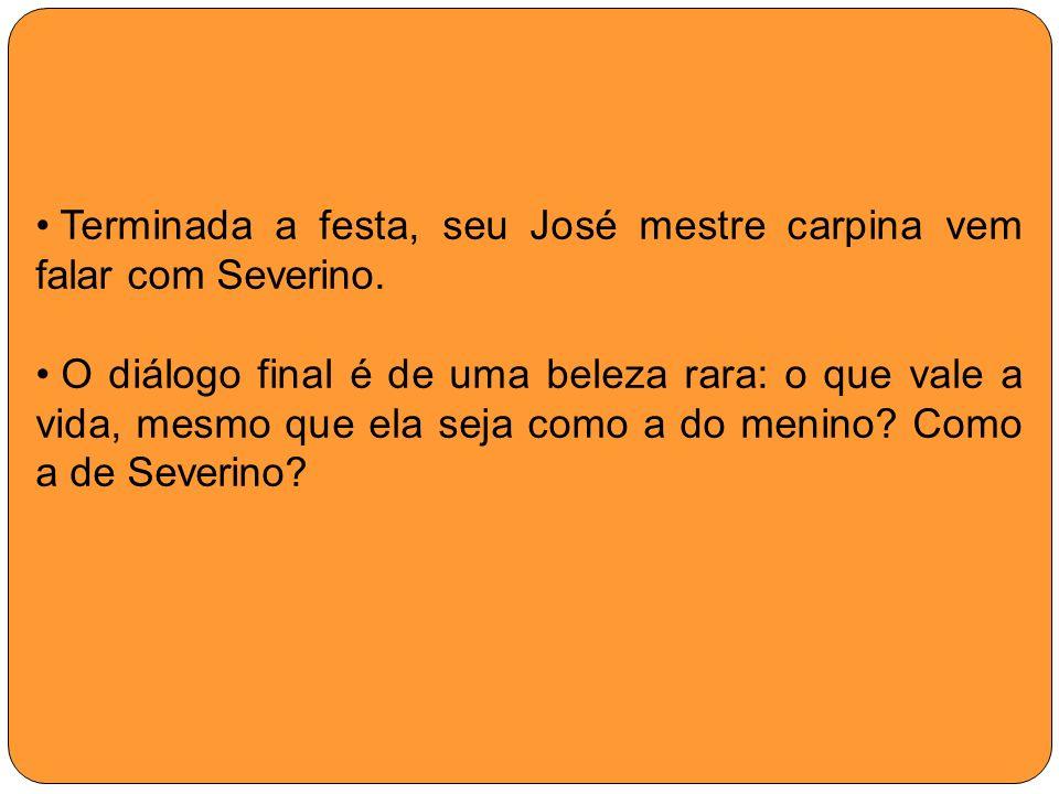 Terminada a festa, seu José mestre carpina vem falar com Severino. O diálogo final é de uma beleza rara: o que vale a vida, mesmo que ela seja como a