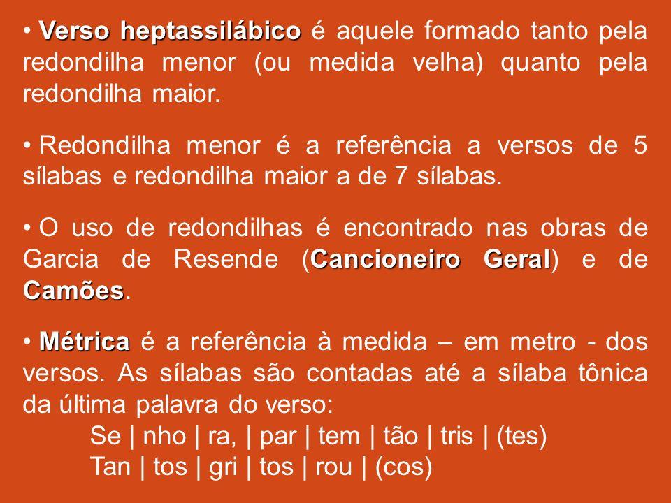 Verso heptassilábico Verso heptassilábico é aquele formado tanto pela redondilha menor (ou medida velha) quanto pela redondilha maior. Redondilha meno