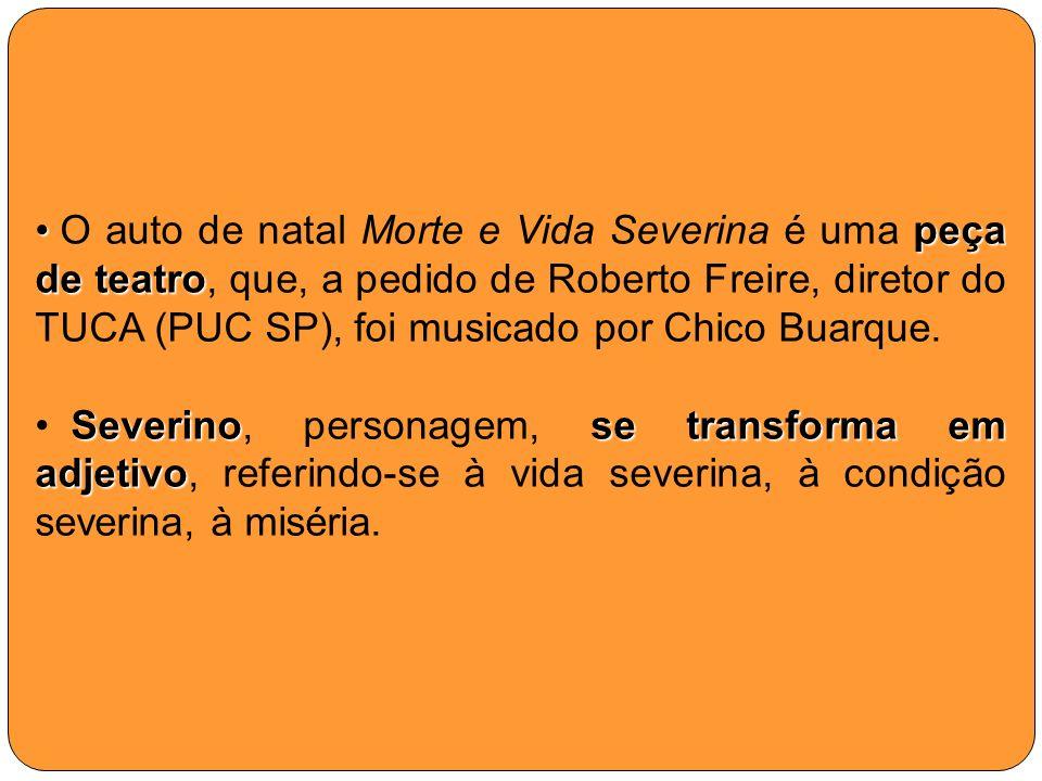 peça de teatro O auto de natal Morte e Vida Severina é uma peça de teatro, que, a pedido de Roberto Freire, diretor do TUCA (PUC SP), foi musicado por