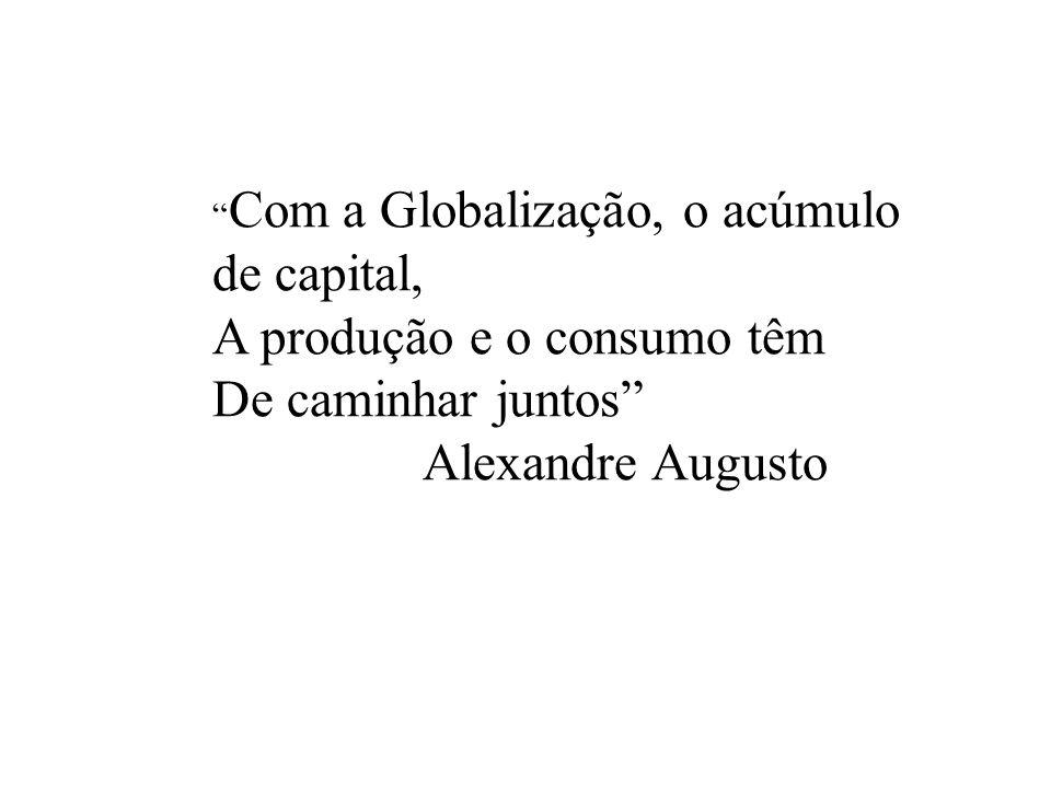 Com a Globalização, o acúmulo de capital, A produção e o consumo têm De caminhar juntos Alexandre Augusto