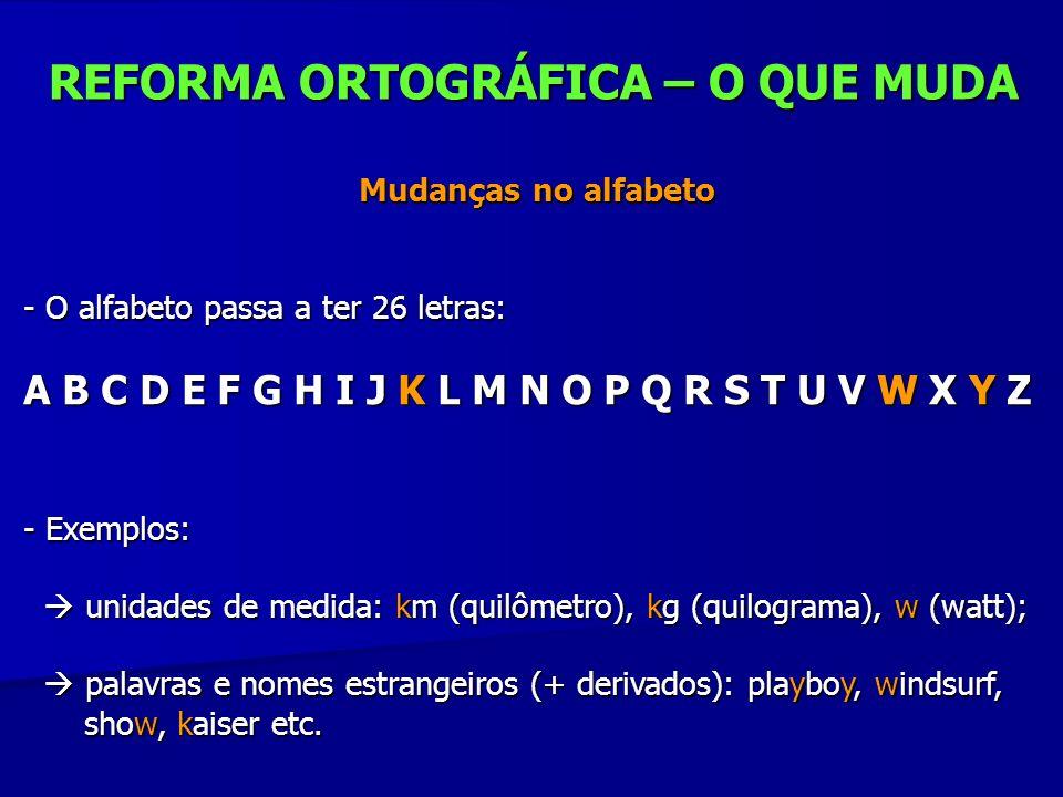 REFORMA ORTOGRÁFICA – O QUE MUDA Mudanças no alfabeto Mudanças no alfabeto - O alfabeto passa a ter 26 letras: A B C D E F G H I J K L M N O P Q R S T