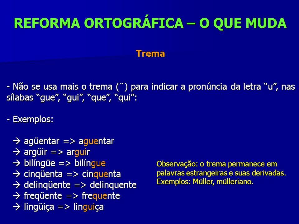 REFORMA ORTOGRÁFICA – O QUE MUDA Trema Trema - Não se usa mais o trema (¨) para indicar a pronúncia da letra u, nas sílabas gue, gui, que, qui: - Exem