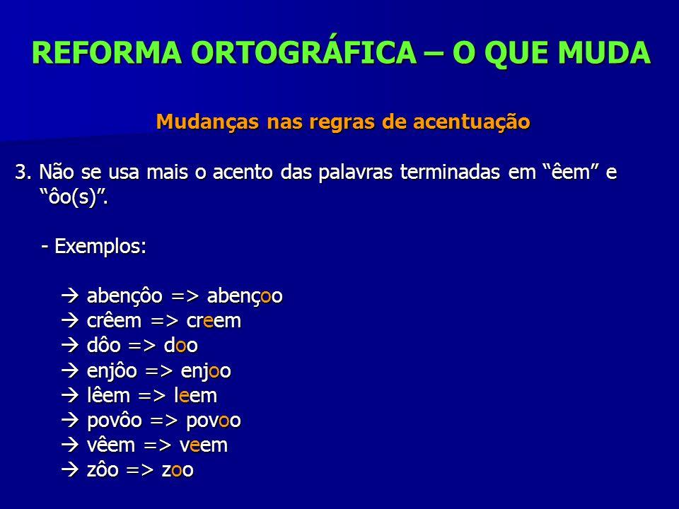 REFORMA ORTOGRÁFICA – O QUE MUDA Mudanças nas regras de acentuação Mudanças nas regras de acentuação 3. Não se usa mais o acento das palavras terminad