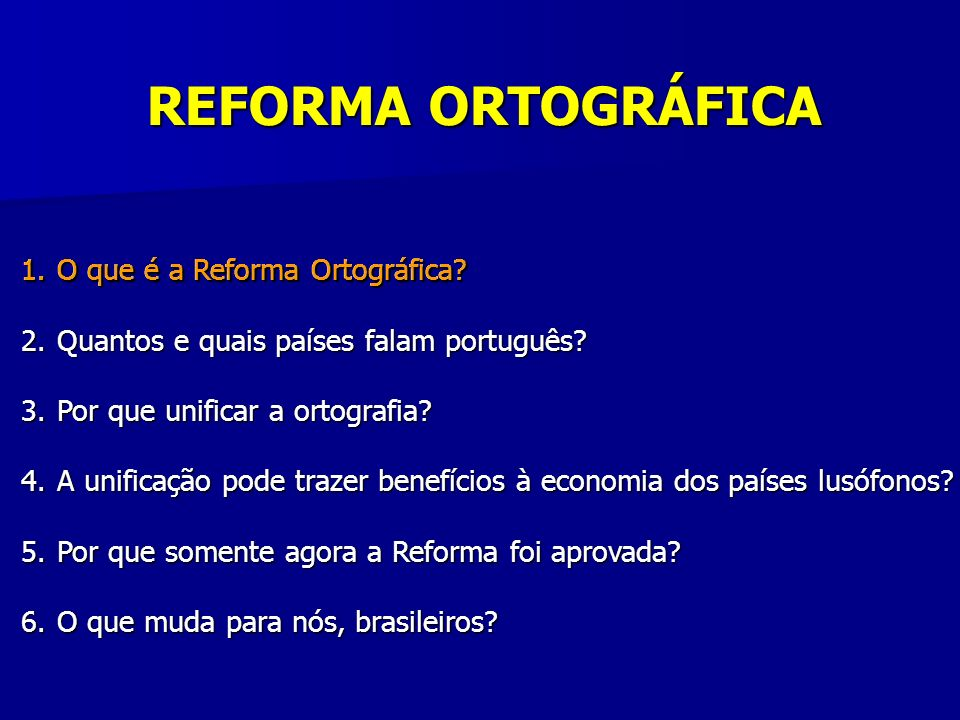 1.O que é a Reforma Ortográfica? 2.Quantos e quais países falam português? 3.Por que unificar a ortografia? 4.A unificação pode trazer benefícios à ec