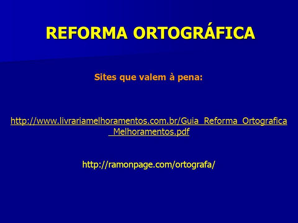 Sites que valem à pena: http://www.livrariamelhoramentos.com.br/Guia_Reforma_Ortografica _Melhoramentos.pdf http://ramonpage.com/ortografa/ REFORMA OR