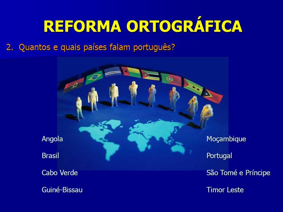 REFORMA ORTOGRÁFICA AngolaBrasil Cabo Verde Guiné-BissauMoçambiquePortugal São Tomé e Príncipe Timor Leste 2. Quantos e quais países falam português?