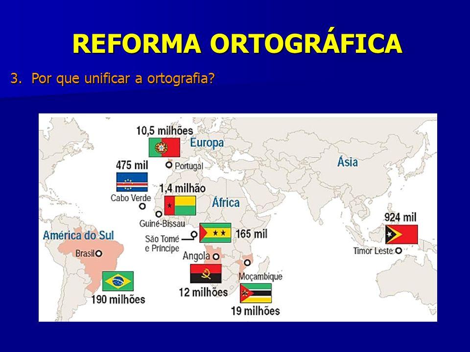 REFORMA ORTOGRÁFICA 3. Por que unificar a ortografia? - Português : 5ª língua mais falada no mundo; mais de 240 milhões de pessoas; duas grafias ofici