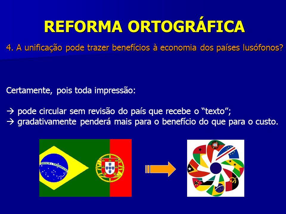 REFORMA ORTOGRÁFICA 4. A unificação pode trazer benefícios à economia dos países lusófonos? Certamente, pois toda impressão: pode circular sem revisão