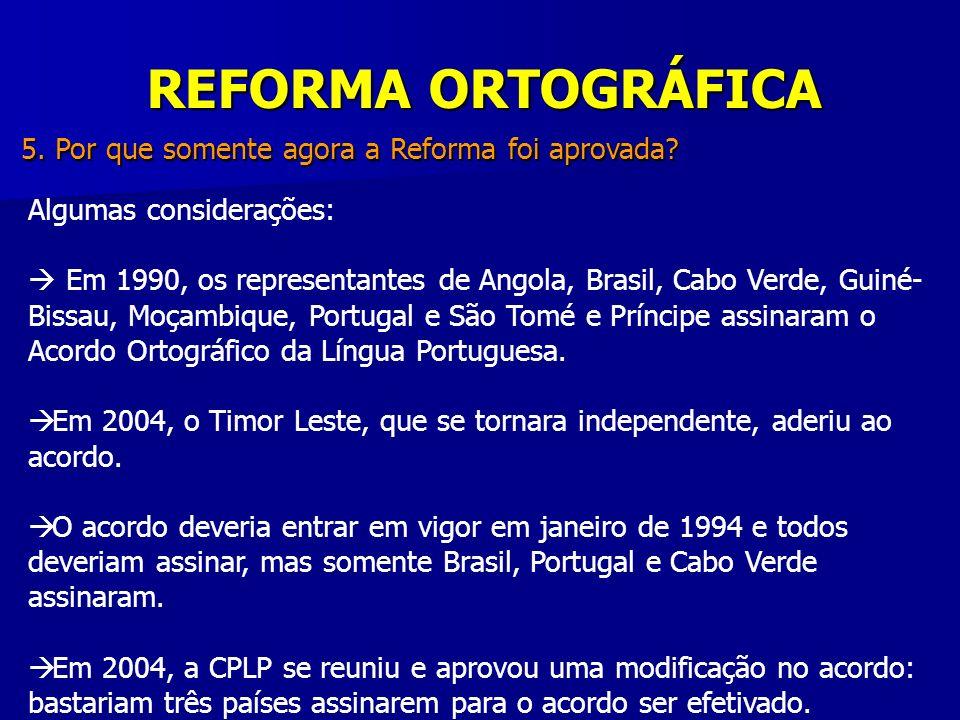 REFORMA ORTOGRÁFICA 5. Por que somente agora a Reforma foi aprovada? Algumas considerações: Em 1990, os representantes de Angola, Brasil, Cabo Verde,