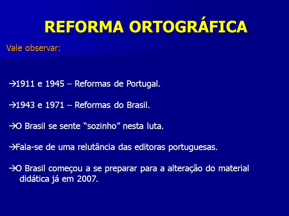 REFORMA ORTOGRÁFICA Vale observar: 1911 e 1945 – Reformas de Portugal. 1943 e 1971 – Reformas do Brasil. O Brasil se sente sozinho nesta luta. Fala-se