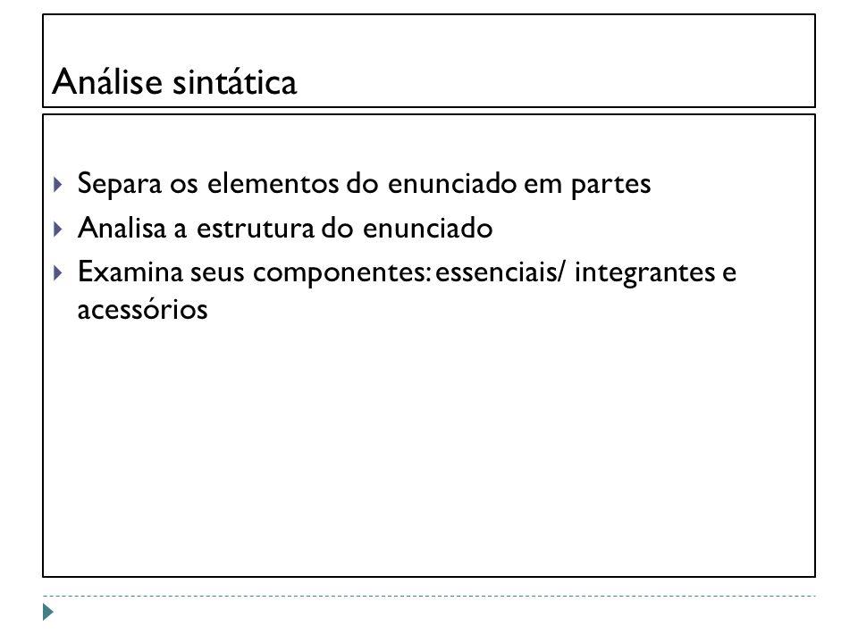 Análise sintática Separa os elementos do enunciado em partes Analisa a estrutura do enunciado Examina seus componentes: essenciais/ integrantes e aces