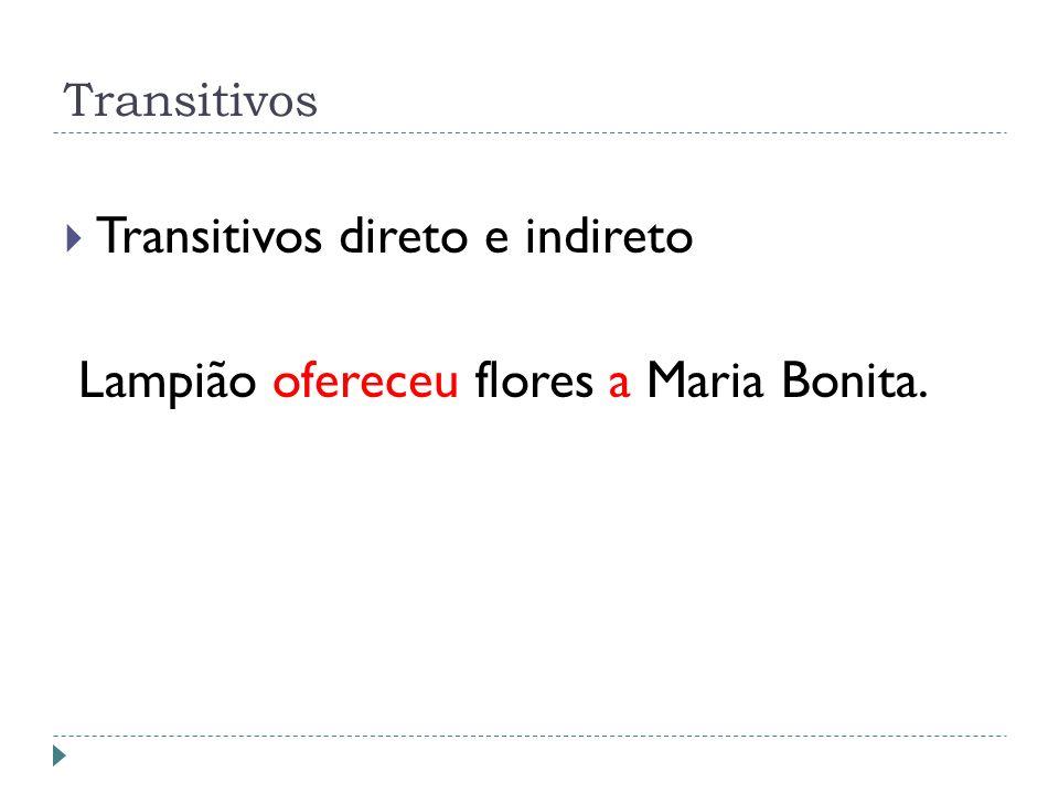Transitivos Transitivos direto e indireto Lampião ofereceu flores a Maria Bonita.