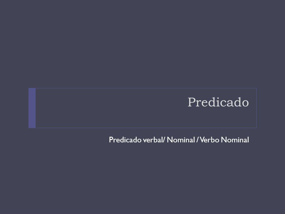 Predicado Predicado verbal/ Nominal / Verbo Nominal