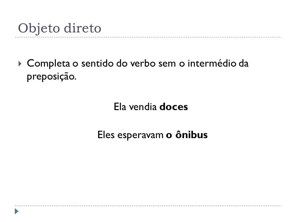 Objeto direto Completa o sentido do verbo sem o intermédio da preposição.
