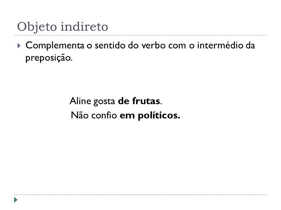 Objeto indireto Complementa o sentido do verbo com o intermédio da preposição. Aline gosta de frutas. Não confio em políticos.