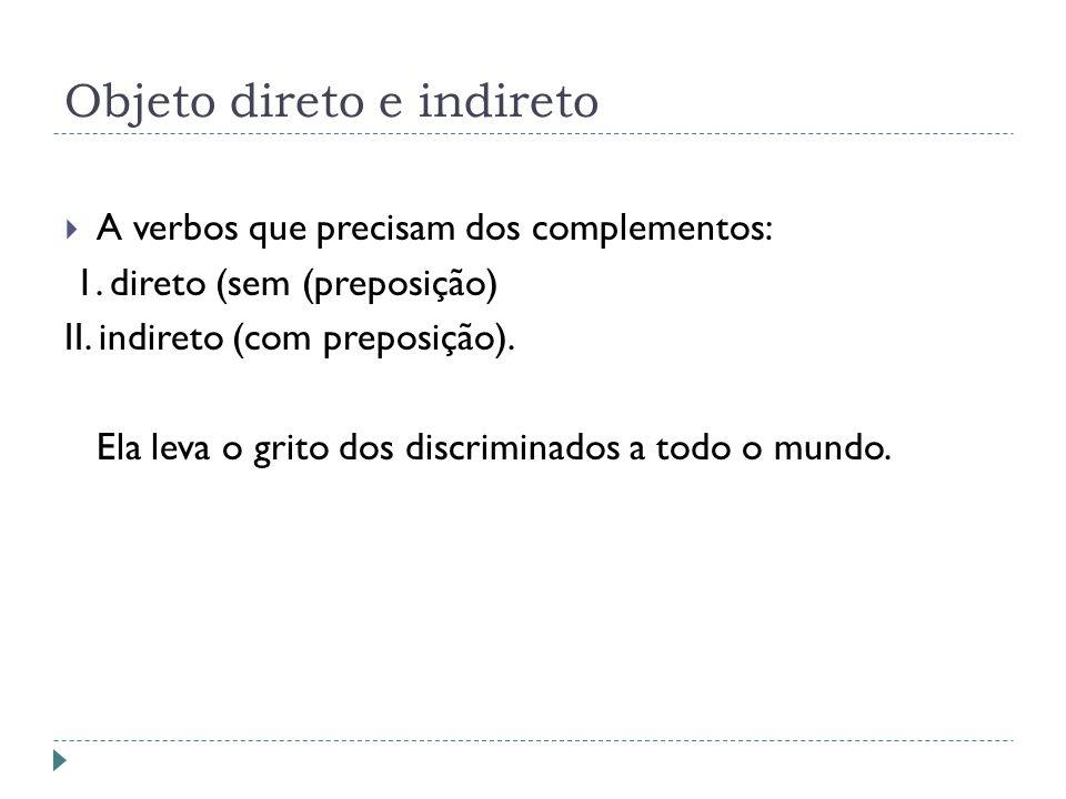 Objeto direto e indireto A verbos que precisam dos complementos: 1. direto (sem (preposição) II. indireto (com preposição). Ela leva o grito dos discr