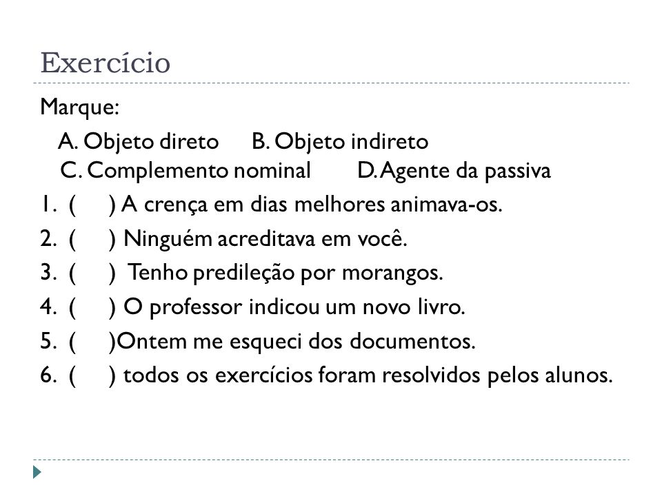 Exercício Marque: A. Objeto direto B. Objeto indireto C. Complemento nominal D. Agente da passiva 1. ( ) A crença em dias melhores animava-os. 2. ( )