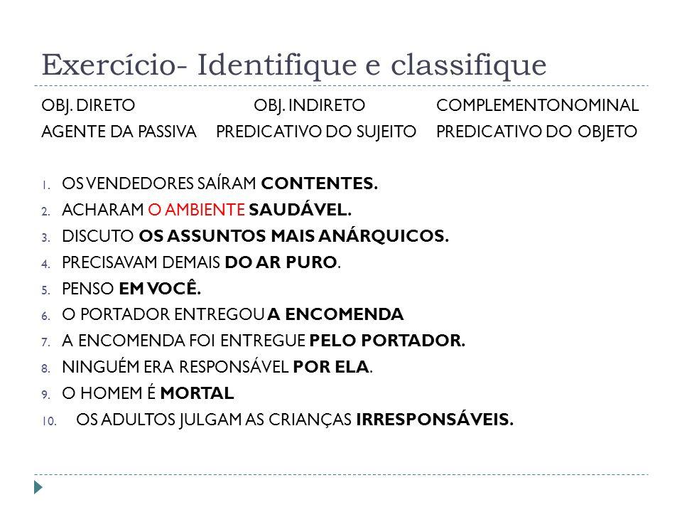 Exercício- Identifique e classifique OBJ. DIRETO OBJ. INDIRETO COMPLEMENTONOMINAL AGENTE DA PASSIVA PREDICATIVO DO SUJEITO PREDICATIVO DO OBJETO 1. OS