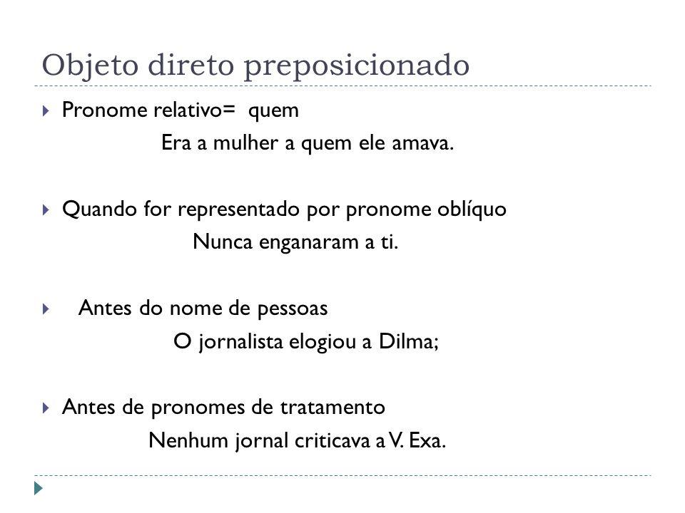 Objeto direto preposicionado Pronome relativo= quem Era a mulher a quem ele amava. Quando for representado por pronome oblíquo Nunca enganaram a ti. A