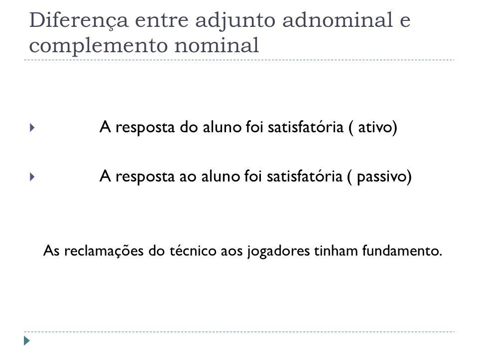 Diferença entre adjunto adnominal e complemento nominal A resposta do aluno foi satisfatória ( ativo) A resposta ao aluno foi satisfatória ( passivo) As reclamações do técnico aos jogadores tinham fundamento.