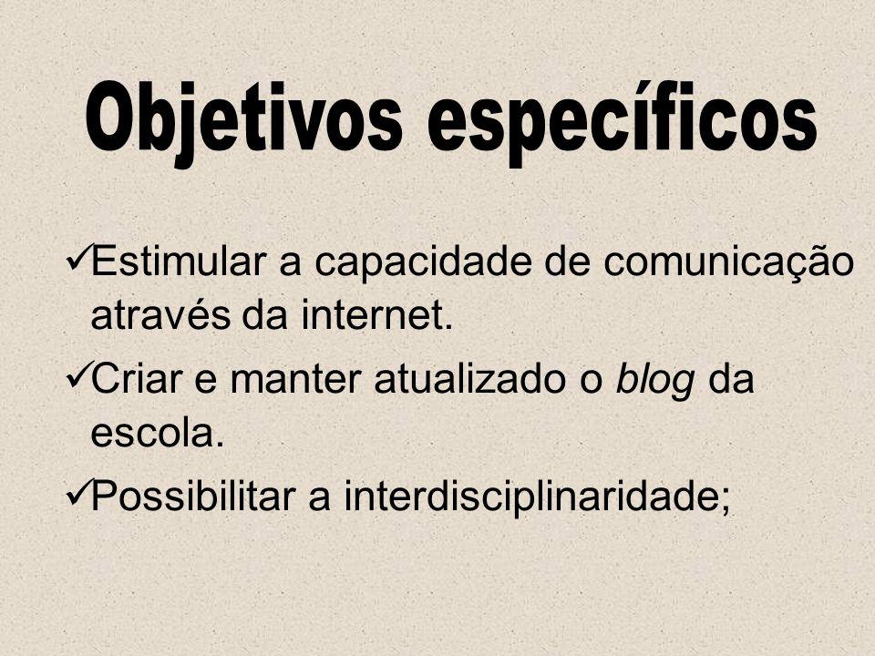 Estimular a capacidade de comunicação através da internet. Criar e manter atualizado o blog da escola. Possibilitar a interdisciplinaridade;