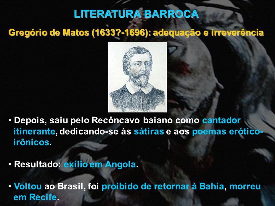 LITERATURA BARROCA Gregório de Matos (1633?-1696): adequação e irreverência Depois, saiu pelo Recôncavo baiano como cantador itinerante, dedicando-se