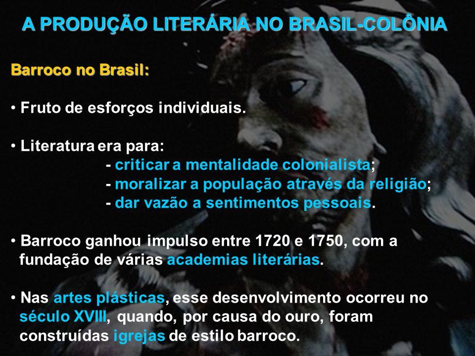 A PRODUÇÃO LITERÁRIA NO BRASIL-COLÔNIA Barroco no Brasil: Fruto de esforços individuais. Literatura era para: - criticar a mentalidade colonialista; -