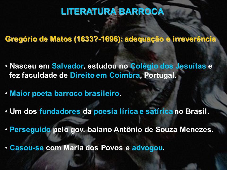 LITERATURA BARROCA Gregório de Matos (1633?-1696): adequação e irreverência Nasceu em Salvador, estudou no Colégio dos Jesuítas e fez faculdade de Dir