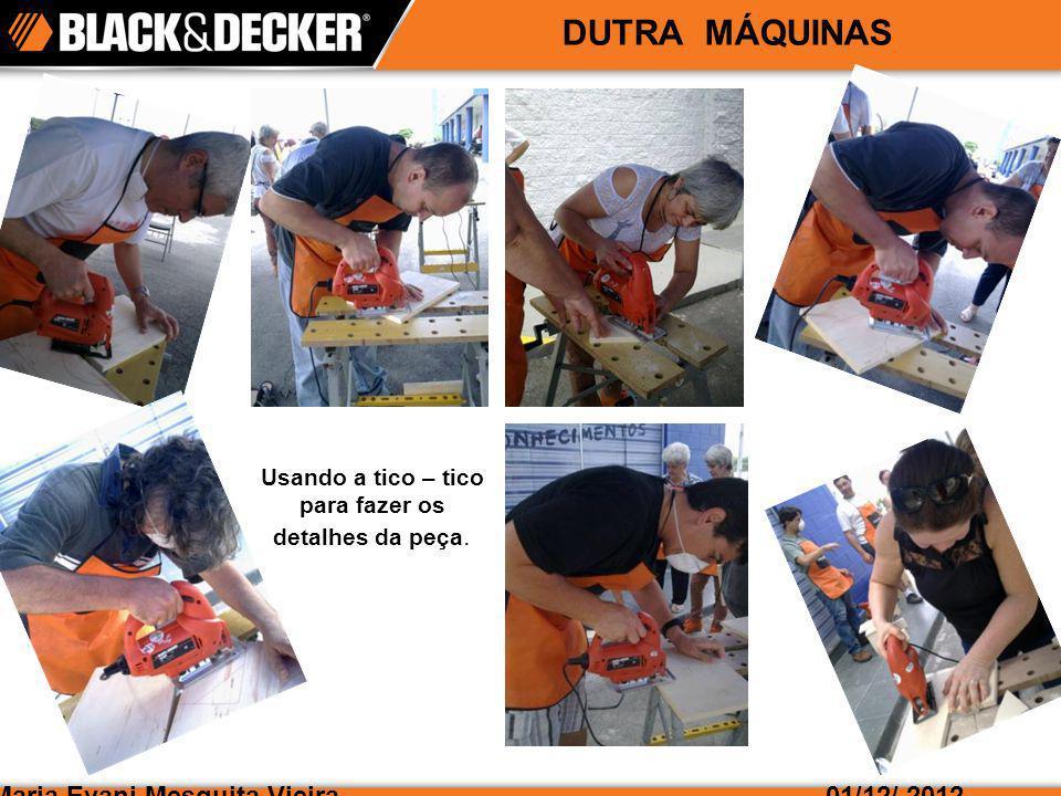 Maria Evani Mesquita Vieira01/12/ 2012 DUTRA MÁQUINAS Usando a tico – tico para fazer os detalhes da peça.