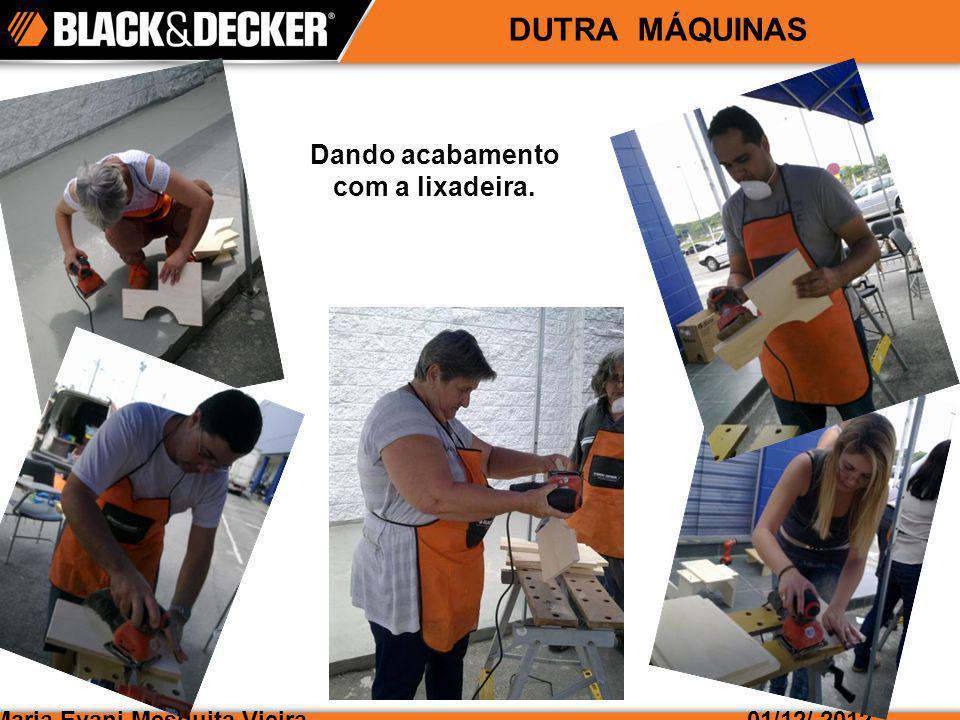 Maria Evani Mesquita Vieira01/12/ 2012 DUTRA MÁQUINAS Dando acabamento com a lixadeira.