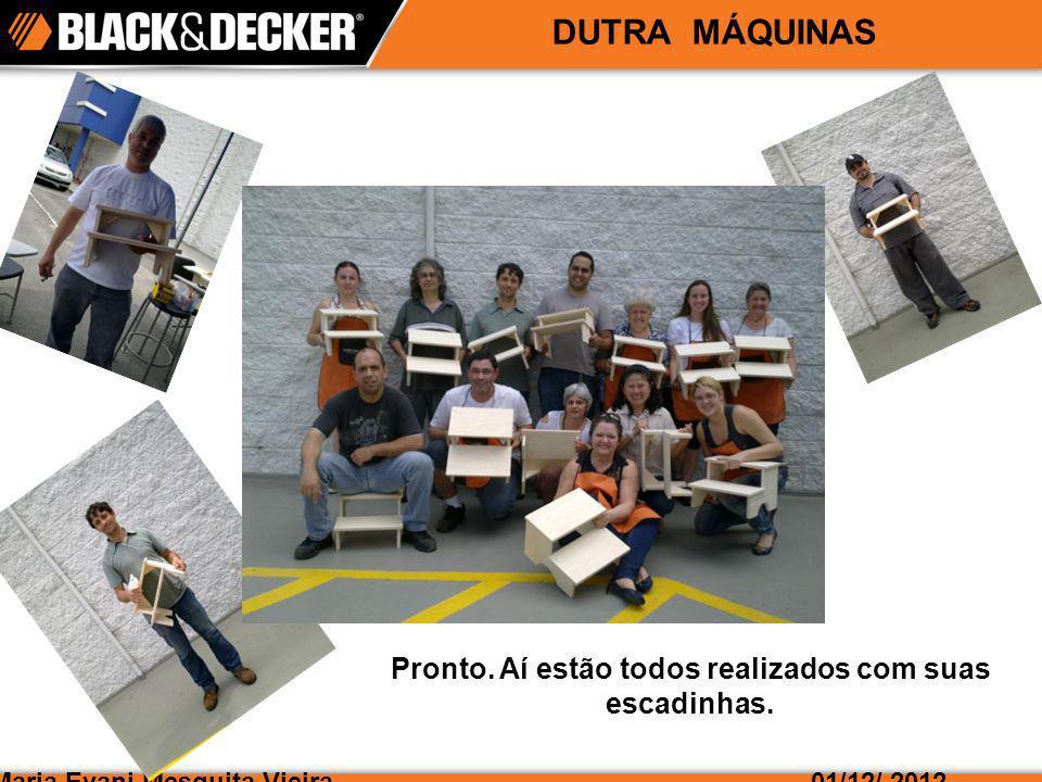 Maria Evani Mesquita Vieira01/12/ 2012 DUTRA MÁQUINAS Pronto. Aí estão todos realizados com suas escadinhas.
