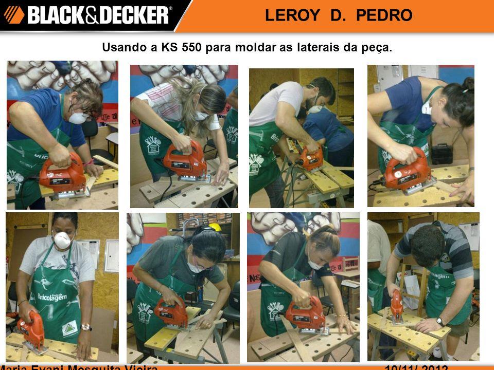 Maria Evani Mesquita Vieira10/11/ 2012 LEROY D. PEDRO Usando a KS 550 para moldar as laterais da peça.