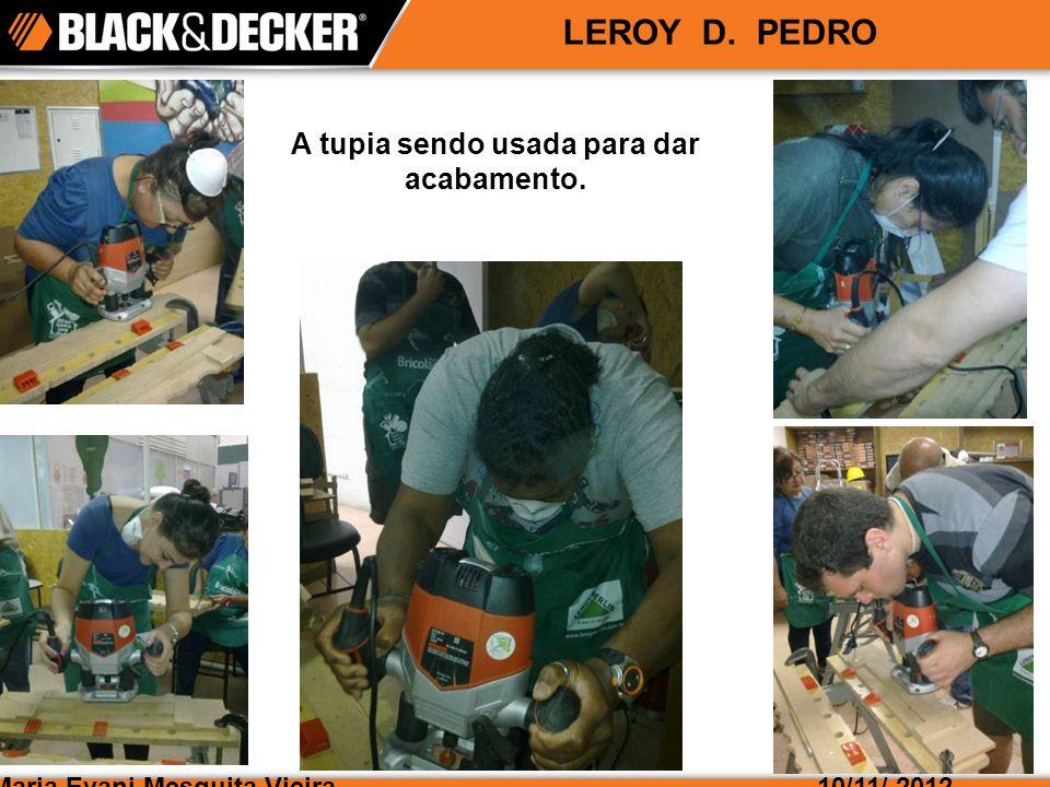 Maria Evani Mesquita Vieira10/11/ 2012 LEROY D. PEDRO A tupia sendo usada para dar acabamento.
