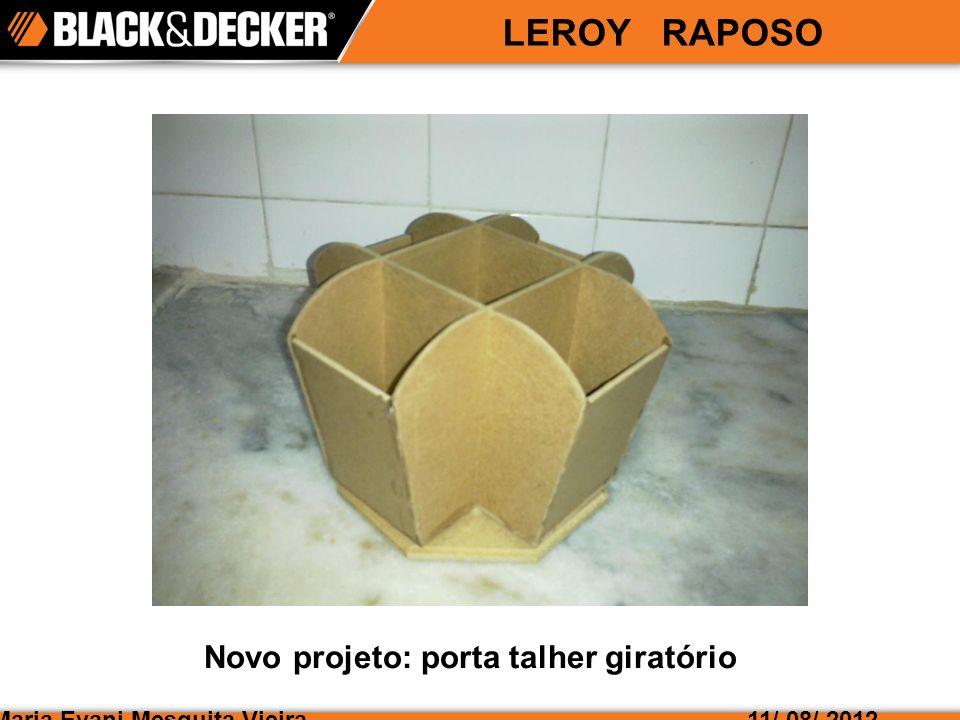 Maria Evani Mesquita Vieira LEROY RAPOSO 11/ 08/ 2012 Novo projeto: porta talher giratório