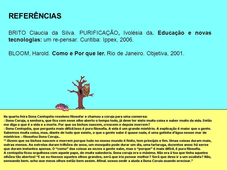 REFERÊNCIAS BRITO Claucia da Silva. PURIFICAÇÃO, Ivolésia da. Educação e novas tecnologias: um re-pensar. Curitiba: Ippex, 2006. BLOOM, Harold. Como e
