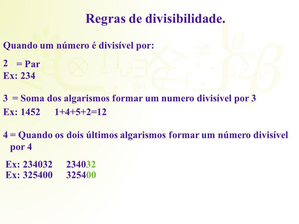Regras de divisibilidade. Quando um número é divisível por: 2 = Par Ex: 234 3= Soma dos algarismos formar um numero divisível por 3 Ex: 14521+4+5+2=12