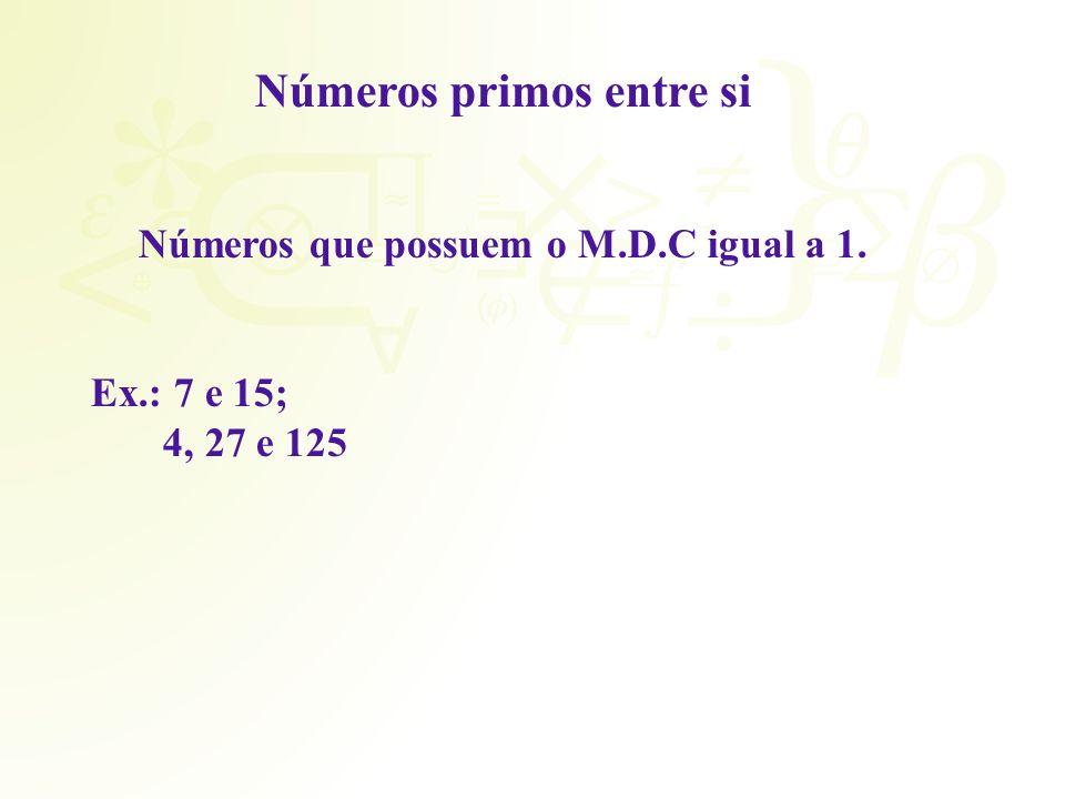 Números primos entre si Números que possuem o M.D.C igual a 1. Ex.: 7 e 15; 4, 27 e 125