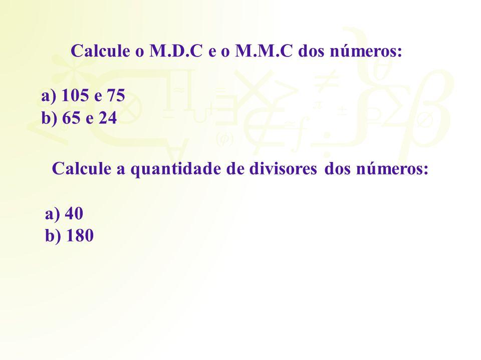 Calcule o M.D.C e o M.M.C dos números: a) 105 e 75 b) 65 e 24 Calcule a quantidade de divisores dos números: a) 40 b) 180