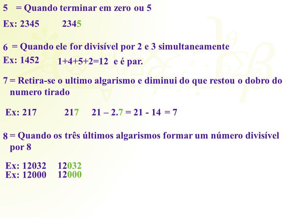 5= Quando terminar em zero ou 5 Ex: 2345 6 = Quando ele for divisível por 2 e 3 simultaneamente Ex: 1452 1+4+5+2=12 e é par. 7= Retira-se o ultimo alg