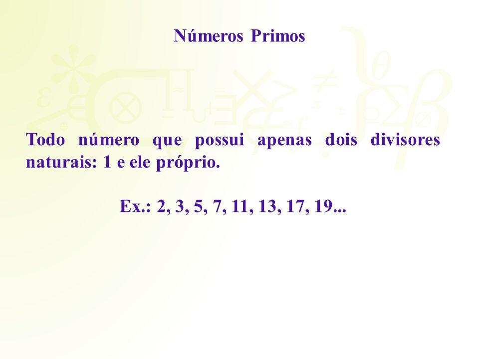 Números Primos Todo número que possui apenas dois divisores naturais: 1 e ele próprio. Ex.: 2, 3, 5, 7, 11, 13, 17, 19...