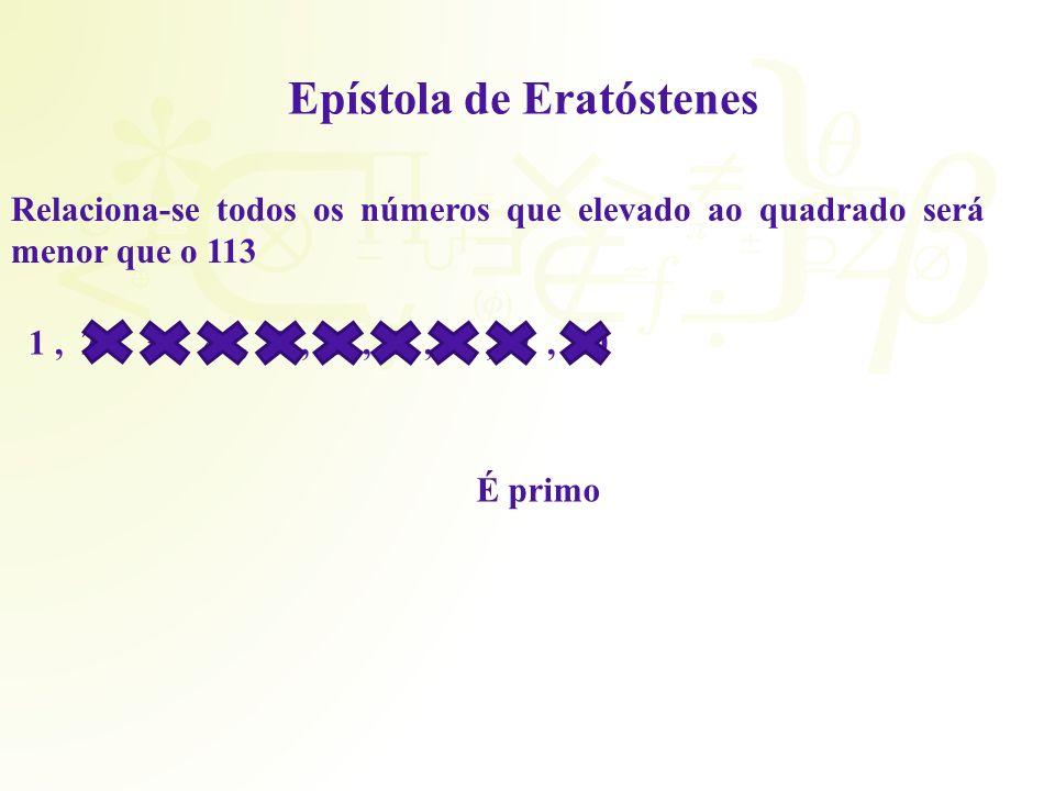 Epístola de Eratóstenes Relaciona-se todos os números que elevado ao quadrado será menor que o 113 1, 2, 3, 4, 5, 6, 7, 8, 9, 10 É primo