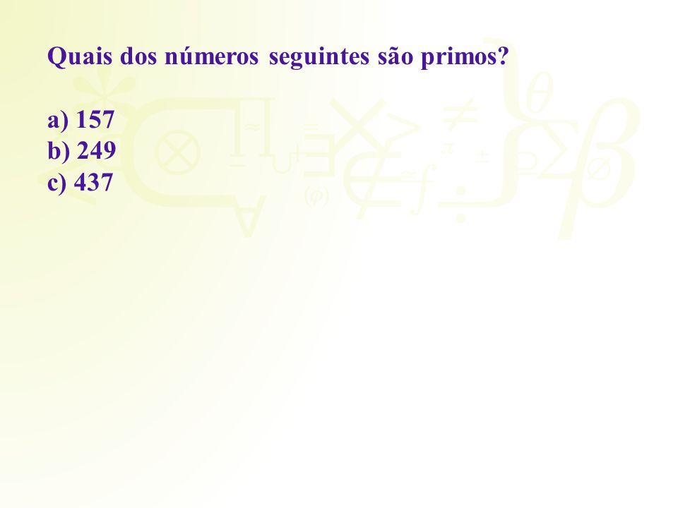 Quais dos números seguintes são primos? a) 157 b) 249 c) 437