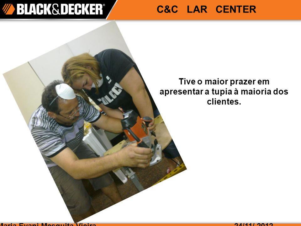 Maria Evani Mesquita Vieira24/11/ 2012 C&C LAR CENTER Tive o maior prazer em apresentar a tupia à maioria dos clientes.