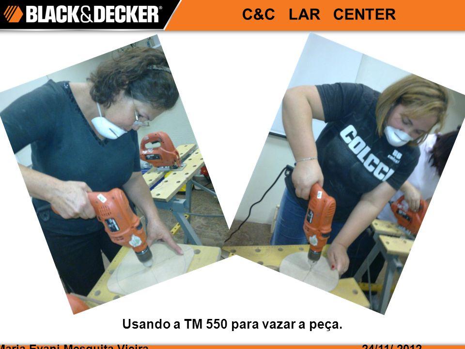 Maria Evani Mesquita Vieira24/11/ 2012 C&C LAR CENTER Usando a TM 550 para vazar a peça.