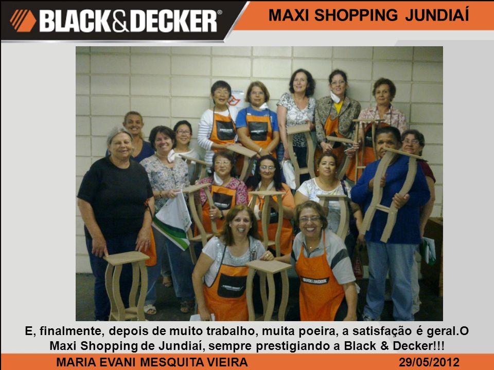 MARIA EVANI MESQUITA VIEIRA29/05/2012 MAXI SHOPPING JUNDIAÍ E, finalmente, depois de muito trabalho, muita poeira, a satisfação é geral.O Maxi Shopping de Jundiaí, sempre prestigiando a Black & Decker!!!