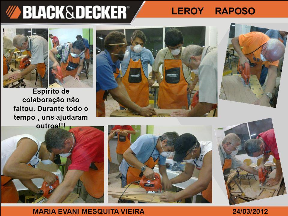 MARIA EVANI MESQUITA VIEIRA24/03/2012 LEROY RAPOSO Espírito de colaboração não faltou. Durante todo o tempo, uns ajudaram outros!!!