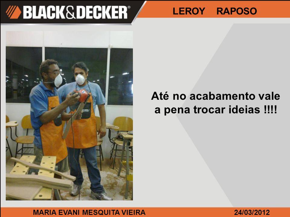 MARIA EVANI MESQUITA VIEIRA24/03/2012 LEROY RAPOSO Até no acabamento vale a pena trocar ideias !!!!