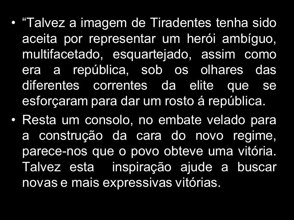Talvez a imagem de Tiradentes tenha sido aceita por representar um herói ambíguo, multifacetado, esquartejado, assim como era a república, sob os olha