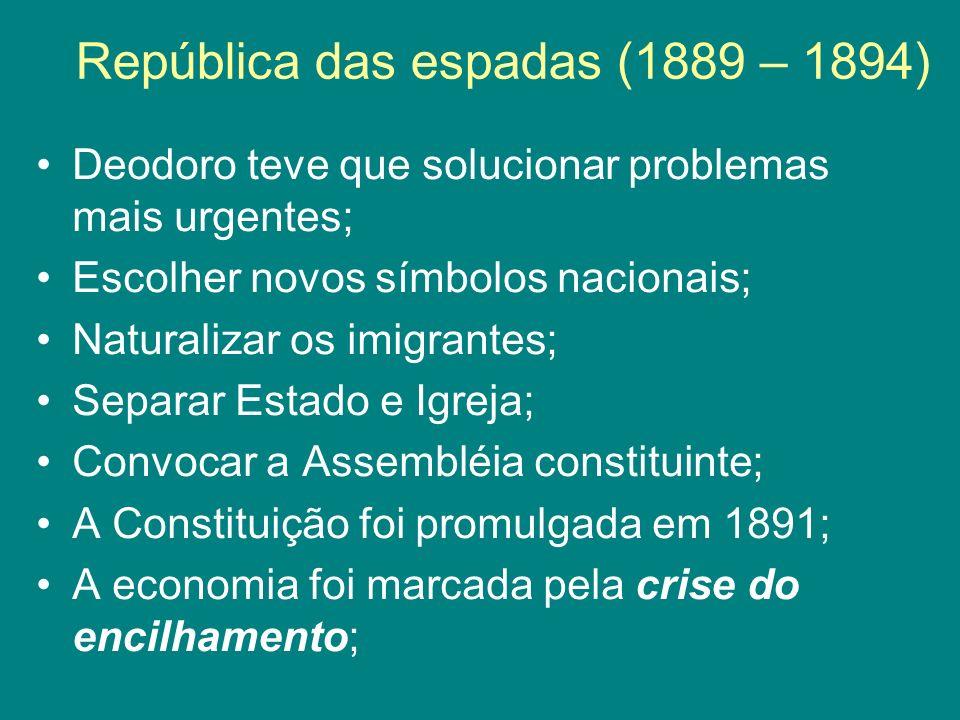 República das espadas (1889 – 1894) Deodoro teve que solucionar problemas mais urgentes; Escolher novos símbolos nacionais; Naturalizar os imigrantes;