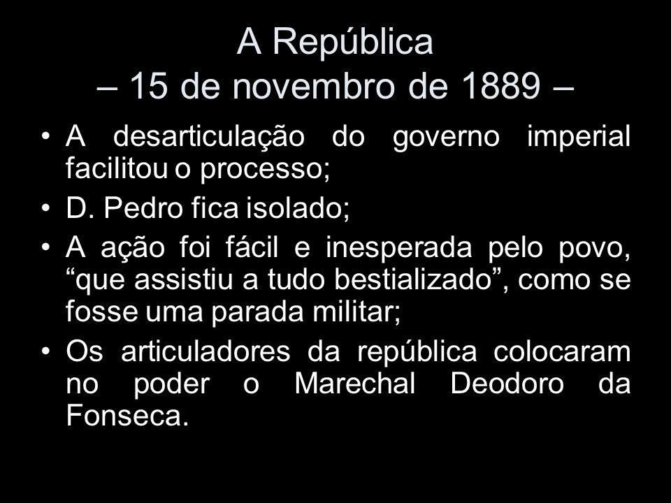 A República – 15 de novembro de 1889 – A desarticulação do governo imperial facilitou o processo; D. Pedro fica isolado; A ação foi fácil e inesperada